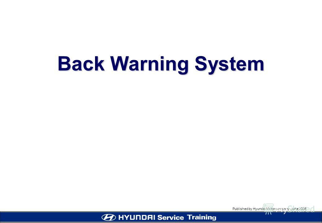 Published by Hyundai Motor company, june 2005 Back Warning System