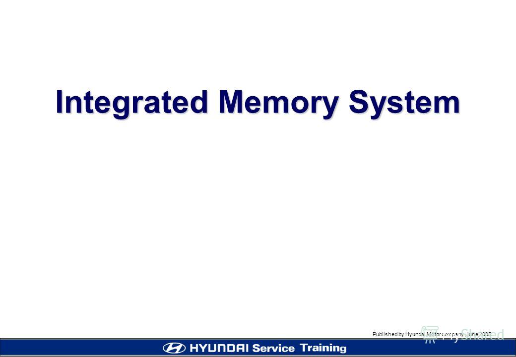 Published by Hyundai Motor company, june 2005 Integrated Memory System
