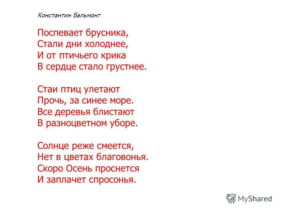 Константин Бальмонт Поспевает брусника, Стали дни холоднее, И от птичьего крика В сердце стало грустнее. Стаи птиц улетают Прочь, за синее море. Все деревья блистают В разноцветном уборе. Солнце реже смеется, Нет в цветах благовонья. Скоро Осень прос