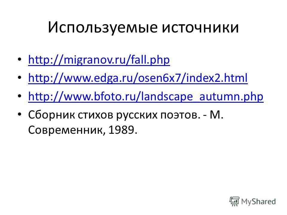 Используемые источники http://migranov.ru/fall.php http://migranov.ru/fall.php http://www.edga.ru/osen6x7/index2. html http://www.bfoto.ru/landscape_autumn.php Сборник стихов русских поэтов. - М. Современник, 1989.