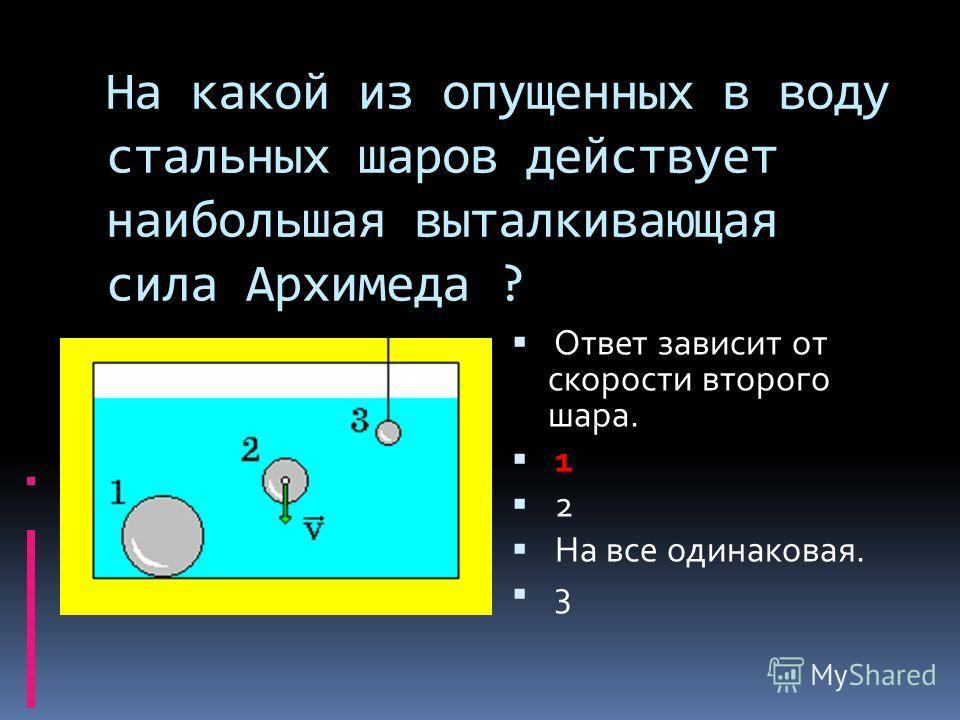 На какой из опущенных в воду стальных шаров действует наибольшая выталкивающая сила Архимеда ? Ответ зависит от скорости второго шара. 1 2 На все одинаковая. 3