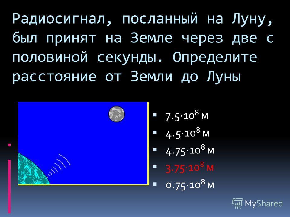 Радиосигнал, посланный на Луну, был принят на Земле через две с половиной секунды. Определите расстояние от Земли до Луны 7.5·10 8 м 4.5·10 8 м 4.75·10 8 м 3.75·10 8 м 0.75·10 8 м