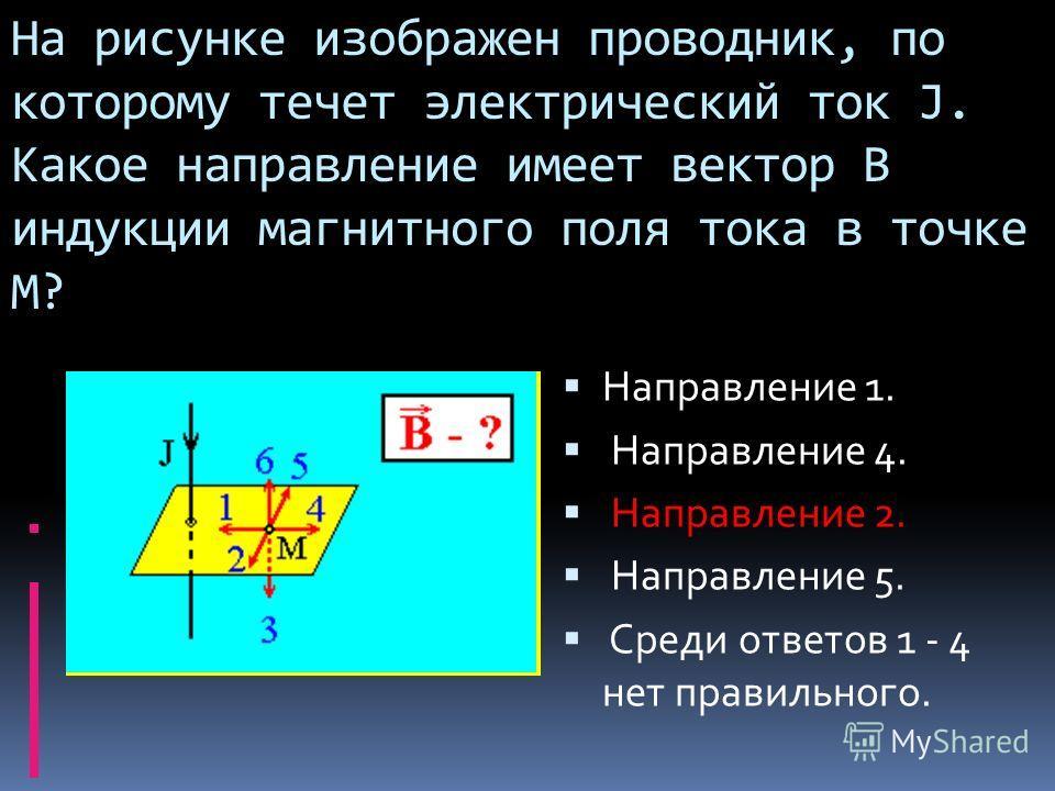 На рисунке изображен проводник, по которому течет электрический ток J. Какое направление имеет вектор B индукции магнитного поля тока в точке М? Направление 1. Направление 4. Направление 2. Направление 5. Среди ответов 1 - 4 нет правильного.