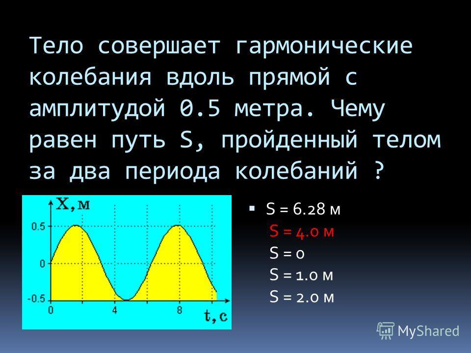 Тело совершает гармонические колебания вдоль прямой с амплитудой 0.5 метра. Чему равен путь S, пройденный телом за два периода колебаний ? S = 6.28 м S = 4.0 м S = 0 S = 1.0 м S = 2.0 м