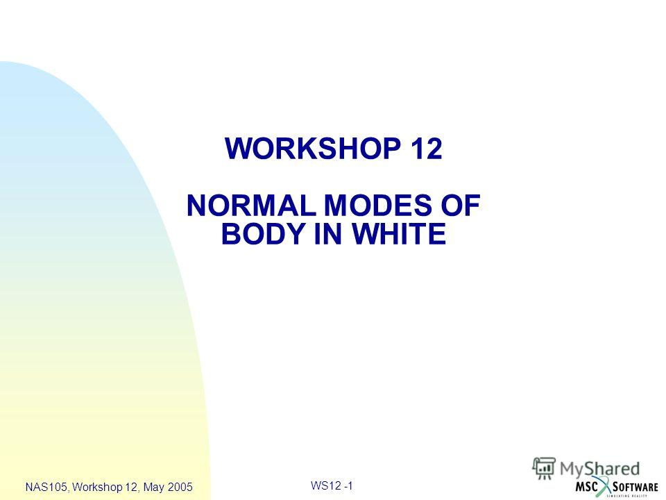 WS12 -1 NAS105, Workshop 12, May 2005 WORKSHOP 12 NORMAL MODES OF BODY IN WHITE