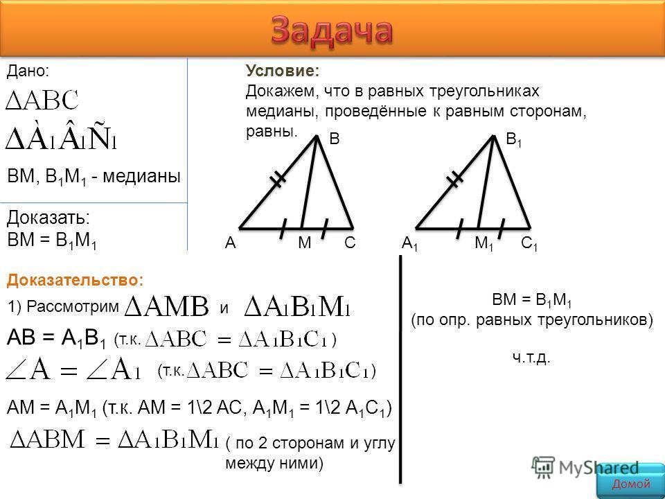 А В СМА1А1 В1В1 С1С1 М1М1 Дано: ВМ, В 1 М 1 - медианы Доказать: ВМ = В 1 М 1 Условие: Докажем, что в равных треугольниках медианы, проведённые к равным сторонам, равны. Доказательство: 1) Рассмотрим и АВ = А 1 В 1 (т.к. ) (т.к.) АМ = А 1 М 1 (т.к. АМ