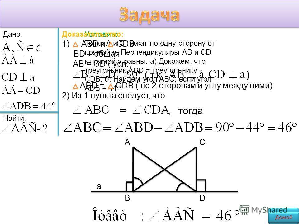 Дано: Найти: АС ВD а Условие: Точки А и С лежат по одну сторону от прямой а. Перпендикуляры АВ и CD к прямой а равны. а) Докажем, что треугольник ABD = треугольнику CDB; б) Найдём угол ABC, если угол ADB = 44 о Домой Доказательство: 1) ABD и CDB BD –