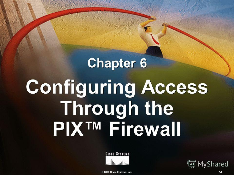 © 1999, Cisco Systems, Inc. 6-1 Configuring Access Through the PIX Firewall Chapter 6
