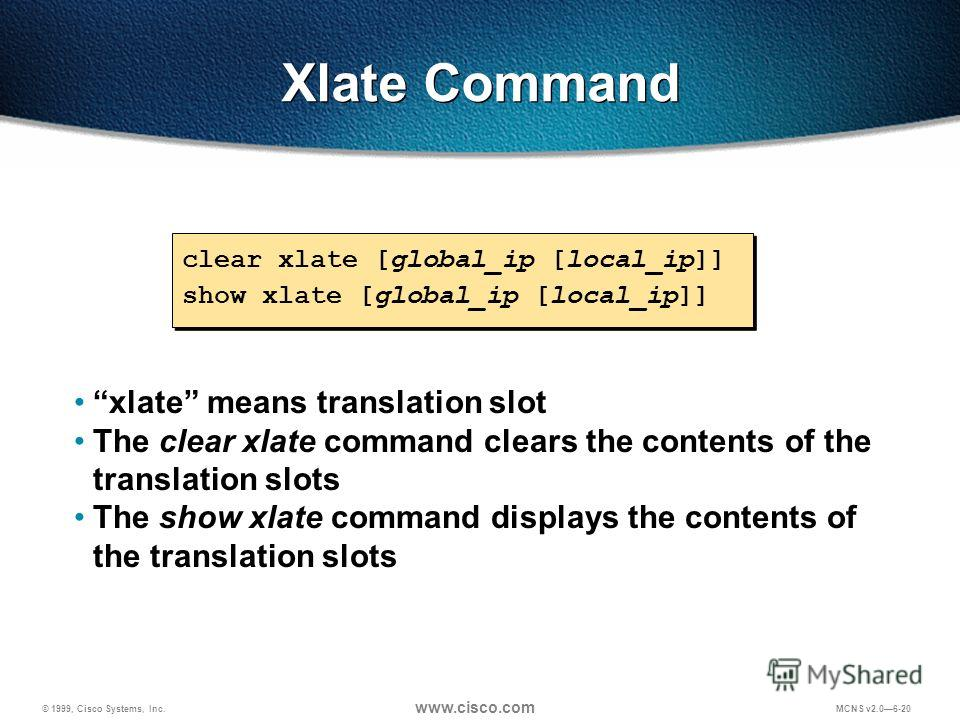 © 1999, Cisco Systems, Inc. www.cisco.com MCNS v2.06-20 Xlate Command clear xlate [global_ip [local_ip]] show xlate [global_ip [local_ip]] clear xlate [global_ip [local_ip]] show xlate [global_ip [local_ip]] xlate means translation slot The clear xla