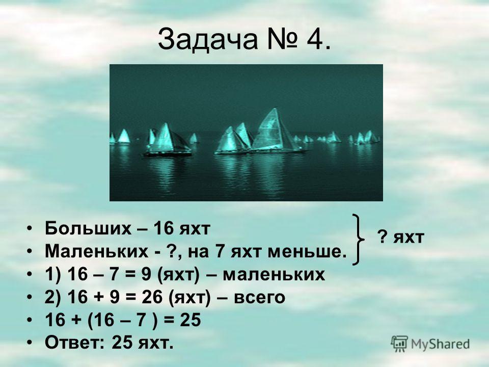 Задача 3. Было – 15 яхт Вышли - ? яхт Осталось – 8 яхт 1) 15 – 8 = 7 (яхт)- вышли Ответ: 7 яхт.