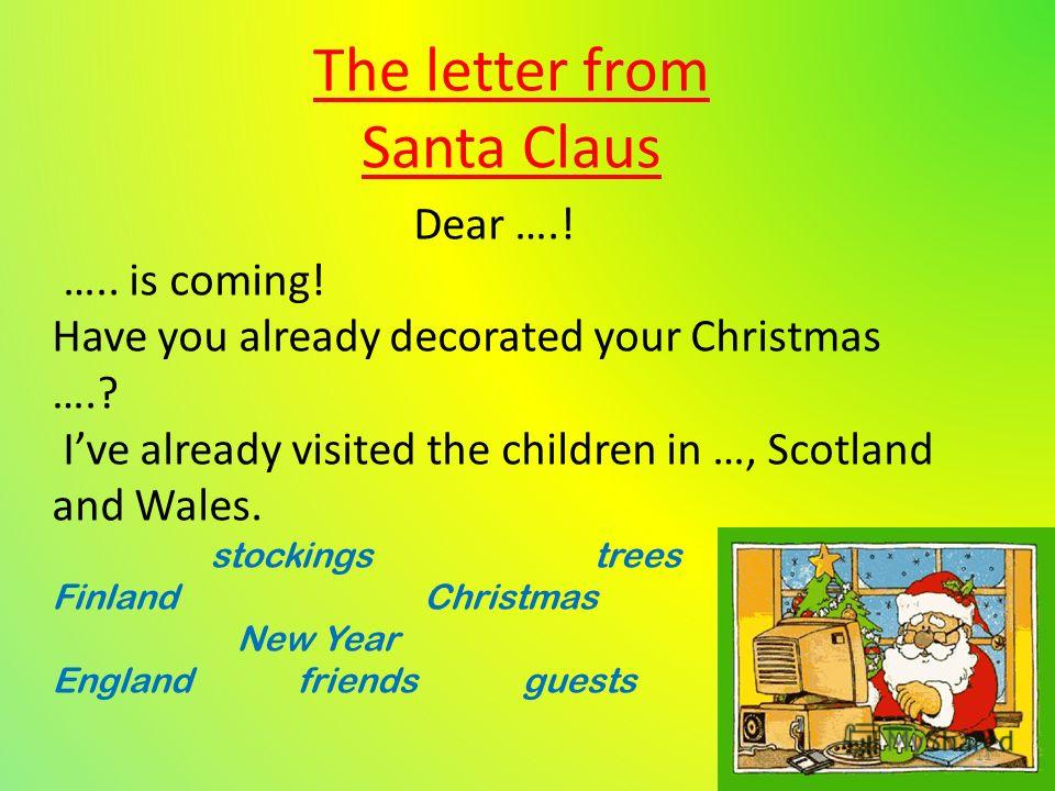 The letter from Santa Claus Dear ….! ….. is coming! Have you already decorated your Christmas ….? Ive already visited the children in …, Scotland and Wales. stockings trees Finland Christmas New Year England friends guests 11