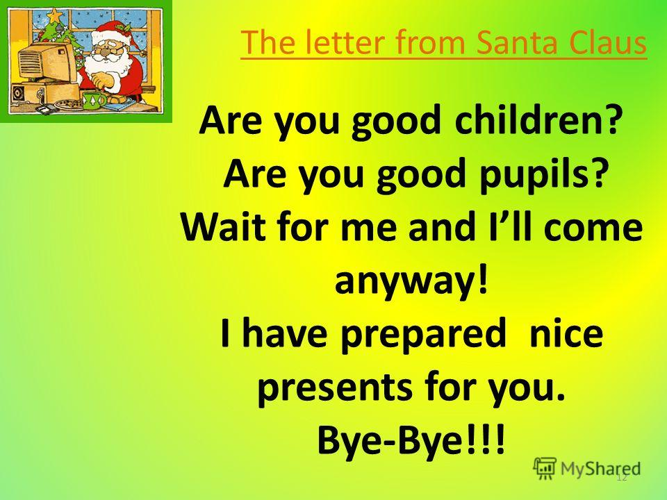 The letter from Santa Claus Are you good children? Are you good pupils? Wait for me and Ill come anyway! I have prepared nice presents for you. Bye-Bye!!! 12