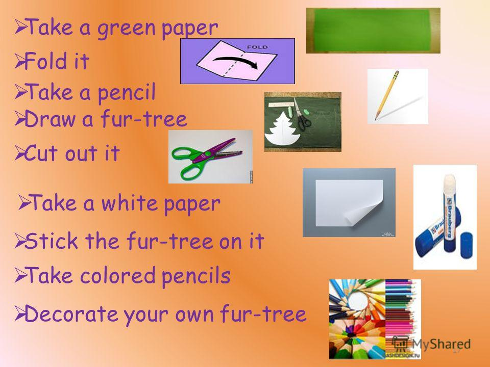 Take a green paper Fold it Take a pencil Draw a fur-tree Cut out it Stick the fur-tree on it Take a white paper Decorate your own fur-tree Take colored pencils 17