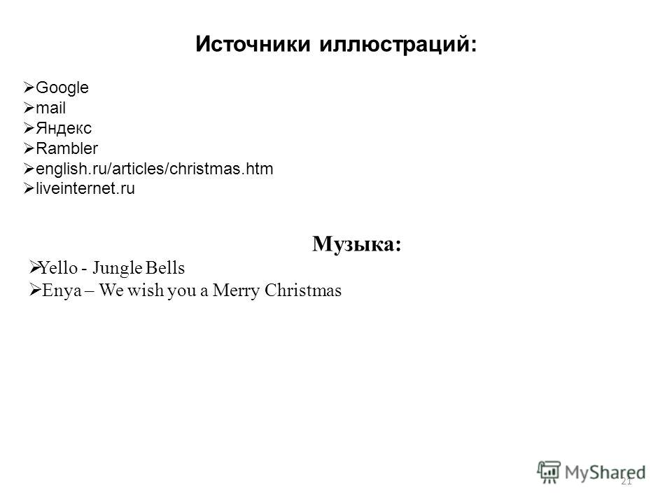 21 Источники иллюстраций: Google mail Яндекс Rambler english.ru/articles/christmas.htm liveinternet.ru Музыка: Yello - Jungle Bells Enya – We wish you a Merry Christmas