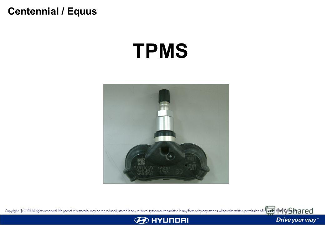 TPMS Centennial / Equus Copyright 2009 All rights reserved. No part of this material may be reproduced, stored in any retrieval system or transmitted in any form or by any means without the written permission of Hyundai Motor Company.