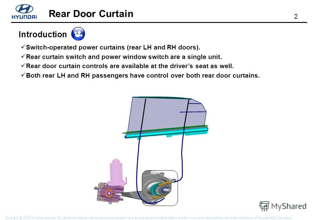 2 Rear Door Curtain Copyright 2009 All rights reserved. No part of this material may be reproduced, stored in any retrieval system or transmitted in any form or by any means without the written permission of Hyundai Motor Company. Introduction Switch