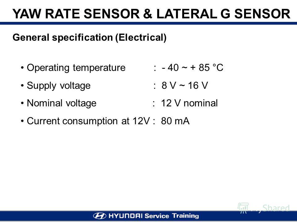 YAW RATE SENSOR & LATERAL G SENSOR Operating temperature : - 40 ~ + 85 °C Supply voltage : 8 V ~ 16 V Nominal voltage : 12 V nominal Current consumption at 12V : 80 mA General specification (Electrical)
