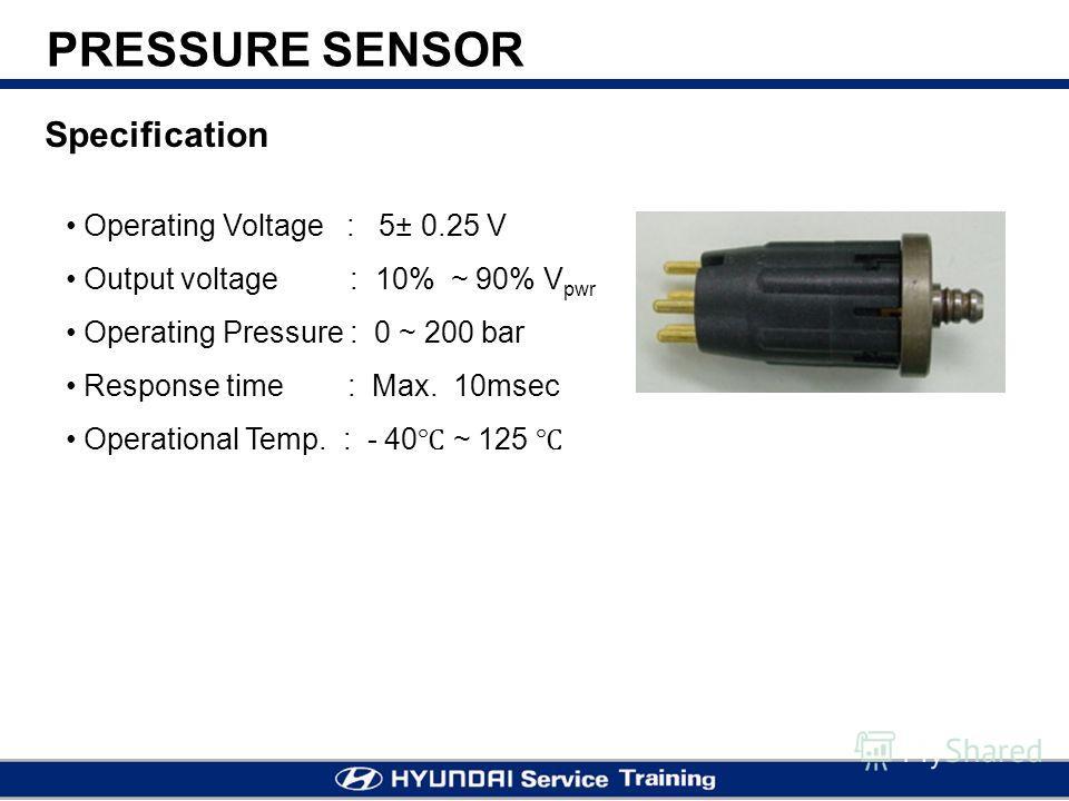 PRESSURE SENSOR Operating Voltage : 5± 0.25 V Output voltage : 10% ~ 90% V pwr Operating Pressure : 0 ~ 200 bar Response time : Max. 10msec Operational Temp. : - 40 ~ 125 Specification