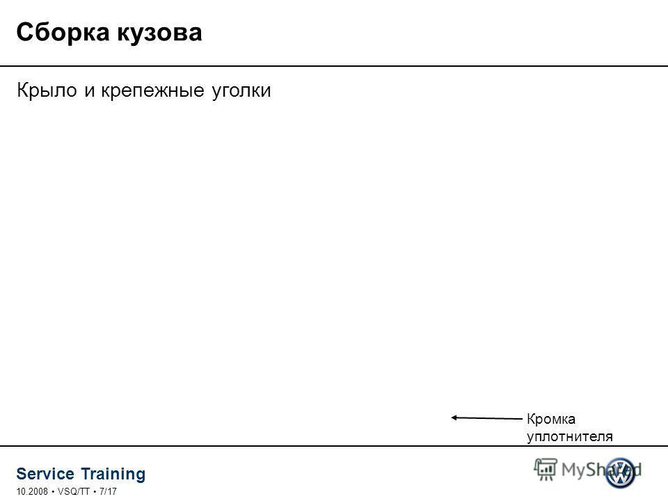 Service Training 10.2008 VSQ/TT 7/17 Сборка кузова Крыло и крепежные уголки Кромка уплотнителя