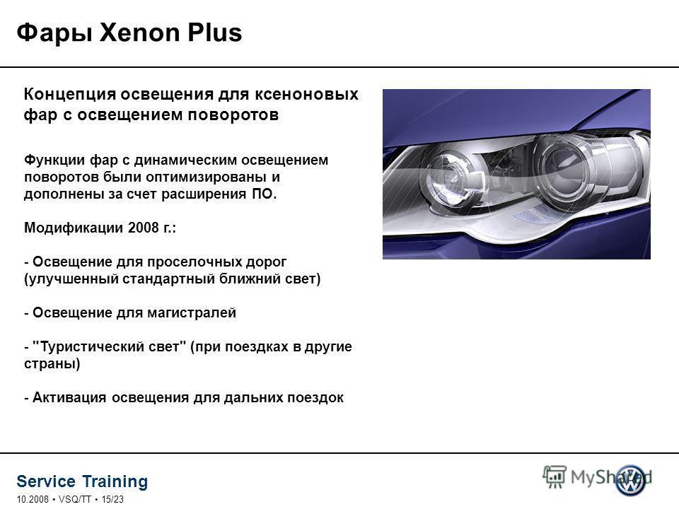 Service Training 10.2008 VSQ/TT 15/23 Фары Xenon Plus Концепция освещения для ксеноновых фар с освещением поворотов Функции фар с динамическим освещением поворотов были оптимизированы и дополнены за счет расширения ПО. Модификации 2008 г.: - Освещени