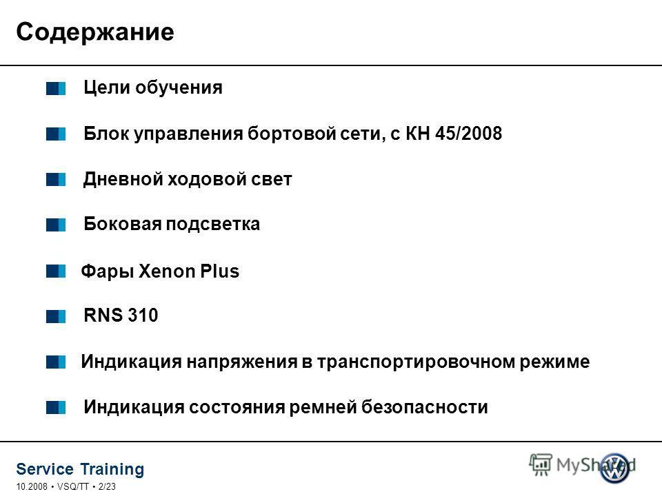 Service Training 10.2008 VSQ/TT 2/23 Содержание Цели обучения Блок управления бортовой сети, с КН 45/2008 Дневной ходовой свет Боковая подсветка Индикация напряжения в транспортировочном режиме RNS 310 Индикация состояния ремней безопасности Фары Xen