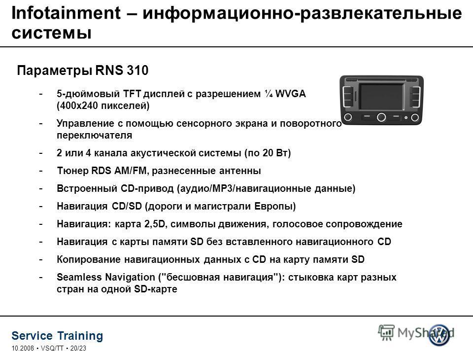 Service Training 10.2008 VSQ/TT 20/23 Infotainment – информационно-развлекательные системы - 5-дюймовый TFT дисплей с разрешением ¼ WVGA (400x240 пикселей) - Управление с помощью сенсорного экрана и поворотного переключателя - 2 или 4 канала акустиче