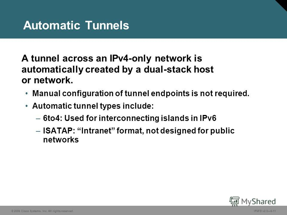 © 2006 Cisco Systems, Inc. All rights reserved.IP6FD v2.06-11 Automatic Tunnels A tunnel across an IPv4-only network is automatically created by a dual-stack host or network. Manual configuration of tunnel endpoints is not required. Automatic tunnel