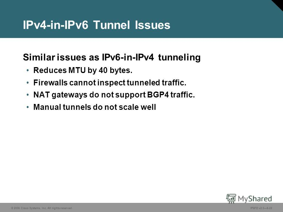 © 2006 Cisco Systems, Inc. All rights reserved.IP6FD v2.06-22 IPv4-in-IPv6 Tunnel Issues Similar issues as IPv6-in-IPv4 tunneling Reduces MTU by 40 bytes. Firewalls cannot inspect tunneled traffic. NAT gateways do not support BGP4 traffic. Manual tun