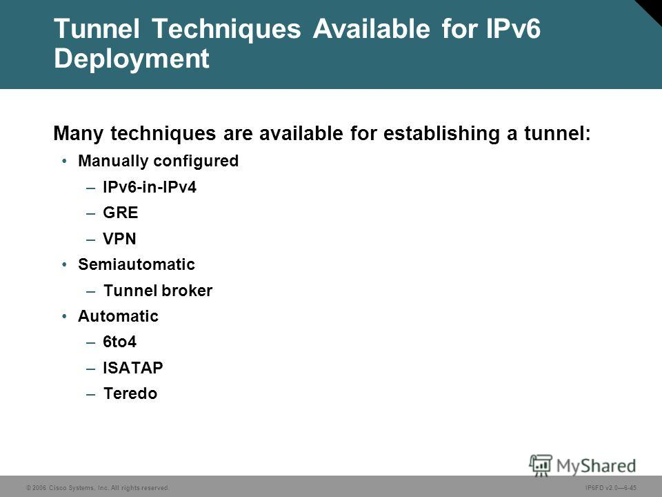 © 2006 Cisco Systems, Inc. All rights reserved.IP6FD v2.06-45 Tunnel Techniques Available for IPv6 Deployment Many techniques are available for establishing a tunnel: Manually configured –IPv6-in-IPv4 –GRE –VPN Semiautomatic –Tunnel broker Automatic