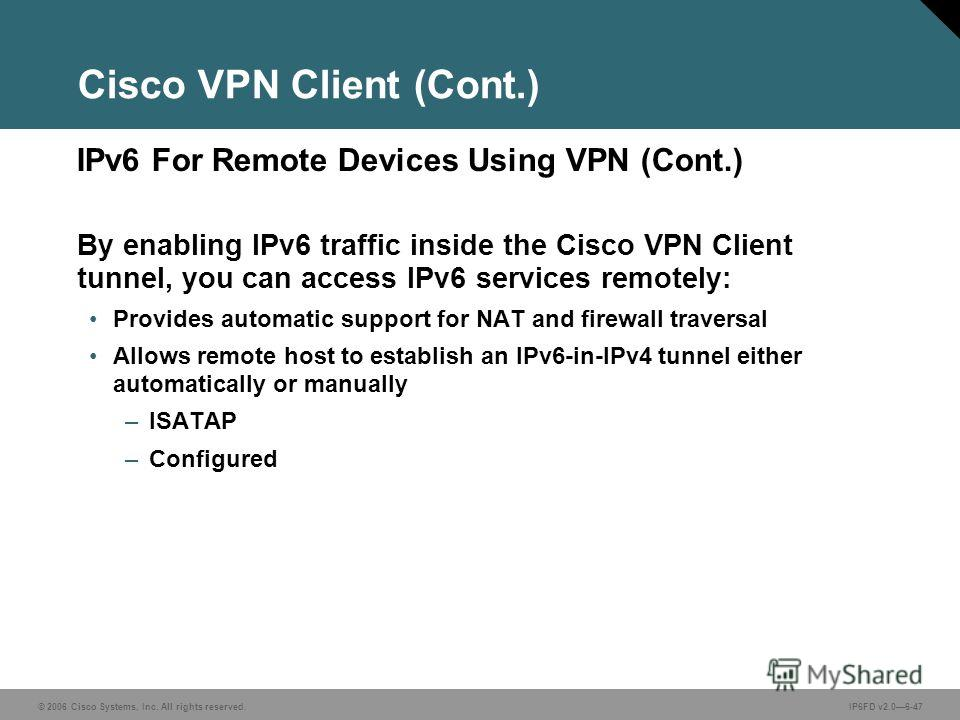 © 2006 Cisco Systems, Inc. All rights reserved.IP6FD v2.06-47 IPv6 For Remote Devices Using VPN (Cont.) Cisco VPN Client (Cont.) By enabling IPv6 traffic inside the Cisco VPN Client tunnel, you can access IPv6 services remotely: Provides automatic su