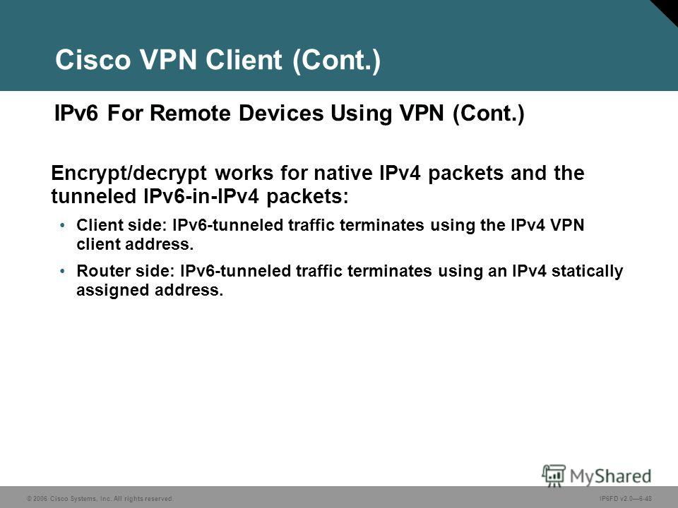 © 2006 Cisco Systems, Inc. All rights reserved.IP6FD v2.06-48 IPv6 For Remote Devices Using VPN (Cont.) Cisco VPN Client (Cont.) Encrypt/decrypt works for native IPv4 packets and the tunneled IPv6-in-IPv4 packets: Client side: IPv6-tunneled traffic t