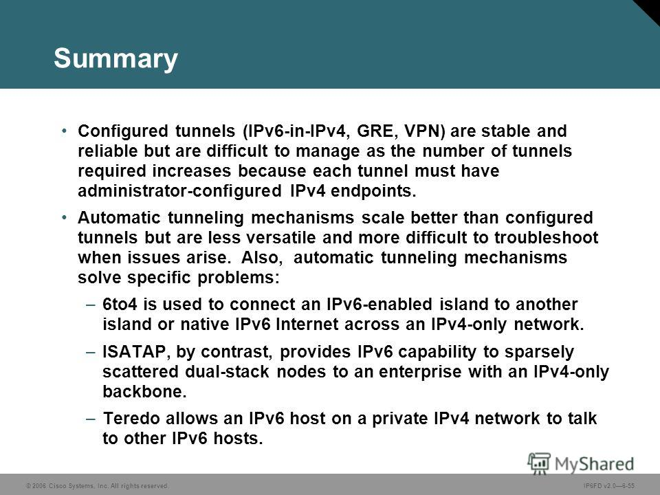 © 2006 Cisco Systems, Inc. All rights reserved.IP6FD v2.06-55 Summary Configured tunnels (IPv6-in-IPv4, GRE, VPN) are stable and reliable but are difficult to manage as the number of tunnels required increases because each tunnel must have administra