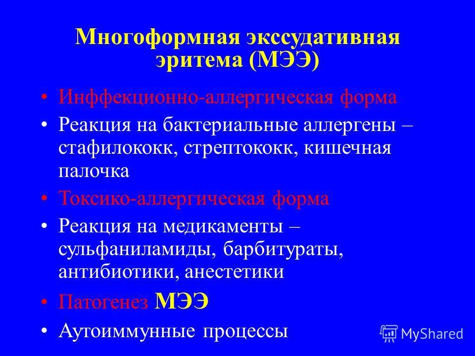 Многоформная экссудативная эритема (МЭЭ) Инффекционно-аллергическая форма Реакция на бактериальные аллергены – стафилококк, стрептококк, кишечная палочка Токсико-аллергическая форма Реакция на медикаменты – сульфаниламиды, барбитураты, антибиотики, а