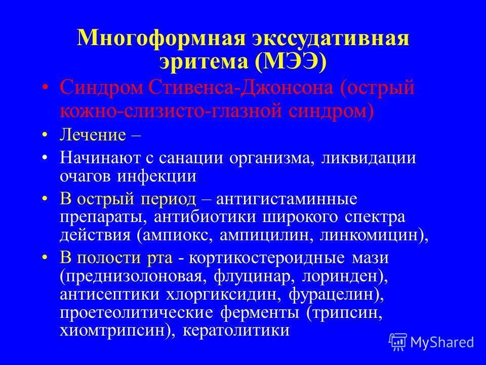 Многоформная экссудативная эритема (МЭЭ) Синдром Стивенса-Джонсона (острый кожно-слизисто-глазной синдром) Лечение – Начинают с санации организма, ликвидации очагов инфекции В острый период – антигистаминные препараты, антибиотики широкого спектра де