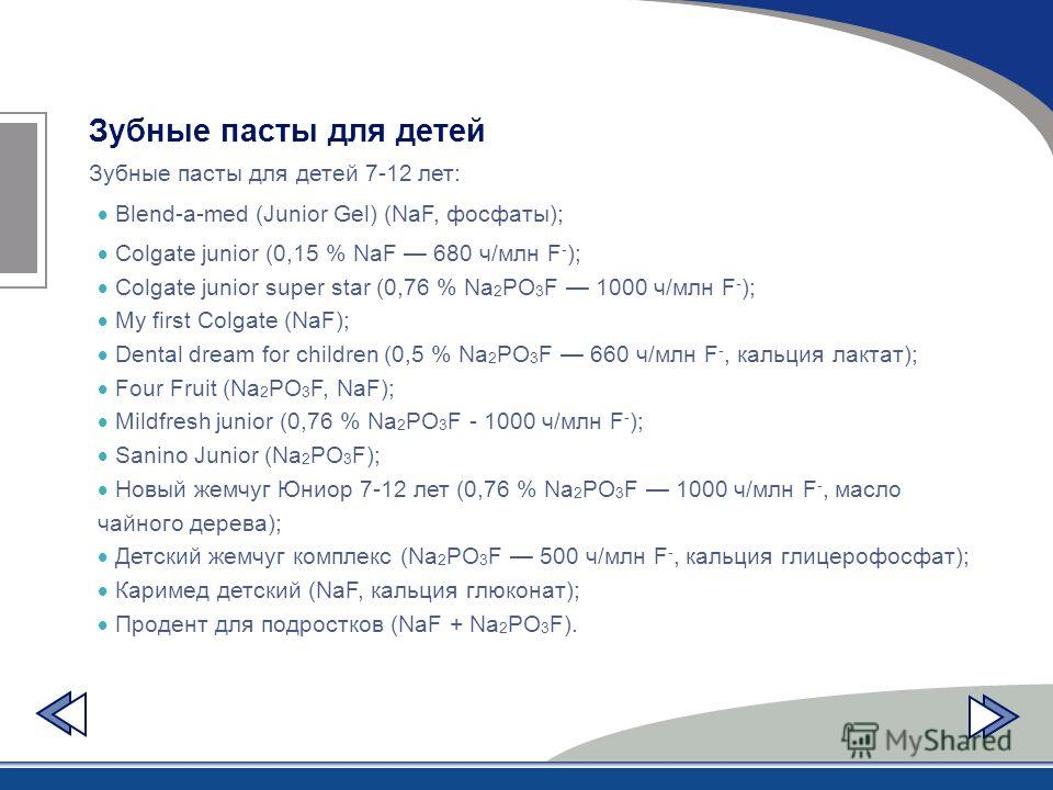 Зубные пасты для детей Зубные пасты для детей 7-12 лет: Blend-a-med (Junior Gel) (NaF, фосфаты); Colgate junior (0,15 % NaF 680 ч/млн F - ); Colgate junior super star (0,76 % Na 2 PO 3 F 1000 ч/млн F - ); My first Colgate (NaF); Dental dream for chil