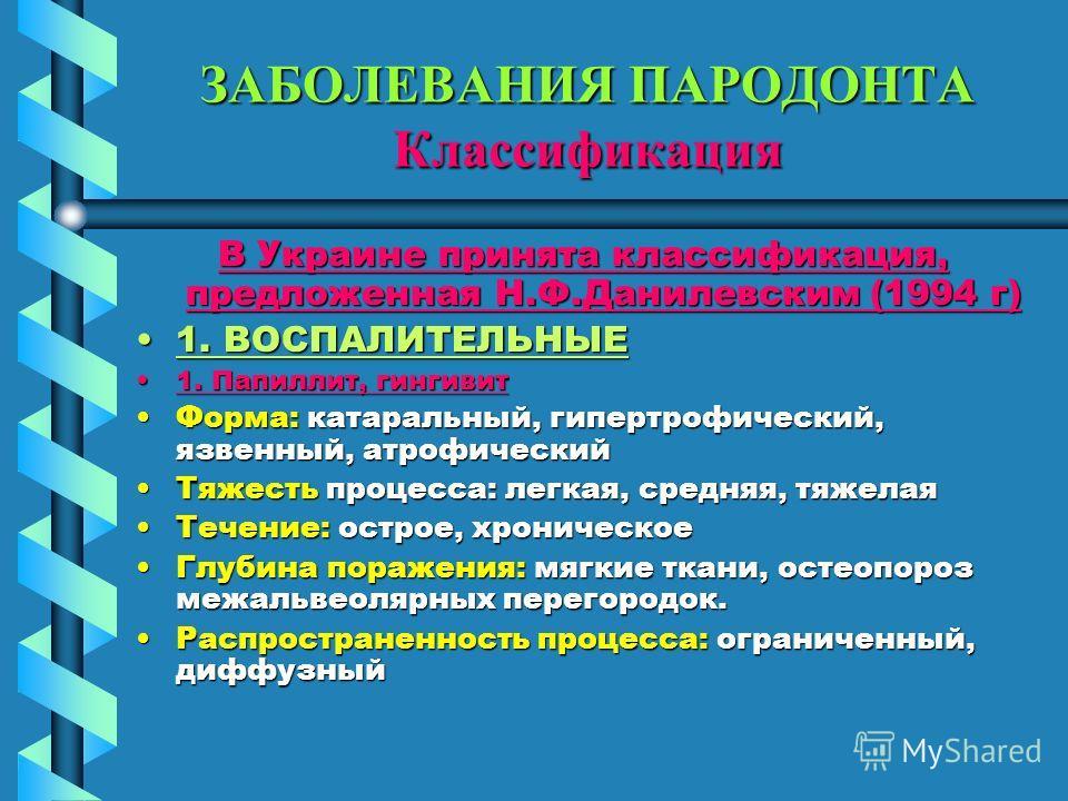 ЗАБОЛЕВАНИЯ ПАРОДОНТА Классификация В Украине принята классификация, предложенная Н.Ф.Данилевским (1994 г) 1. ВОСПАЛИТЕЛЬНЫЕ1. ВОСПАЛИТЕЛЬНЫЕ 1. Папиллит, гингивит 1. Папиллит, гингивит Форма: катаральный, гипертрофический, язвенный, атрофический Фор