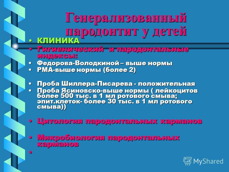 Генерализованный пародонтит у детей КЛИНИКАКЛИНИКА Гигиенический и пародонтальные индексы:Гигиенический и пародонтальные индексы: Федорова-Володкиной – выше нормы Федорова-Володкиной – выше нормы РМА-выше нормы (более 2)РМА-выше нормы (более 2) Проба