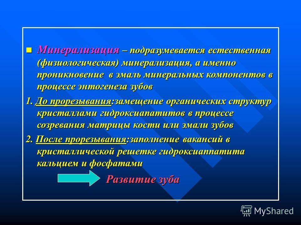 Минерализация – подразумевается естественная (физиологическая) минерализация, а именно проникновение в эмаль минеральных компонентов в процессе онтогенеза зубов Минерализация – подразумевается естественная (физиологическая) минерализация, а именно пр
