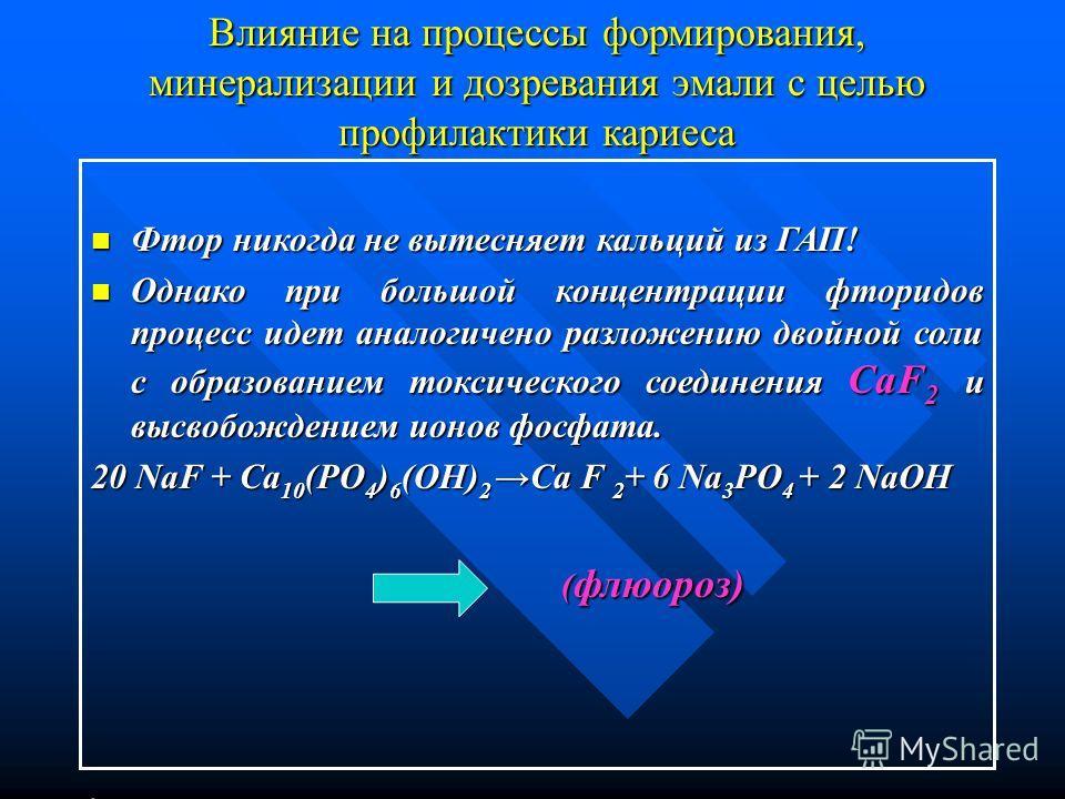 Влияние на процессы формирования, минерализации и дозревания эмали с целью профилактики кариеса Фтор никогда не вытесняет кальций из ГАП! Фтор никогда не вытесняет кальций из ГАП! Однако при большой концентрации фторидов процесс идет аналогичено разл