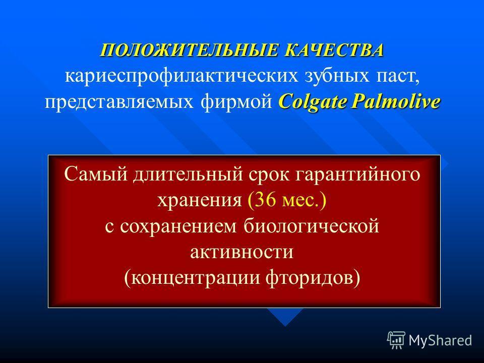 ПОЛОЖИТЕЛЬНЫЕ КАЧЕСТВА Colgate Palmolive кариеспрофилактических зубных паст, представляемых фирмой Colgate Palmolive Самый длительный срок гарантийного хранения (36 мес.) с сохранением биологической активности (концентрации фторидов)