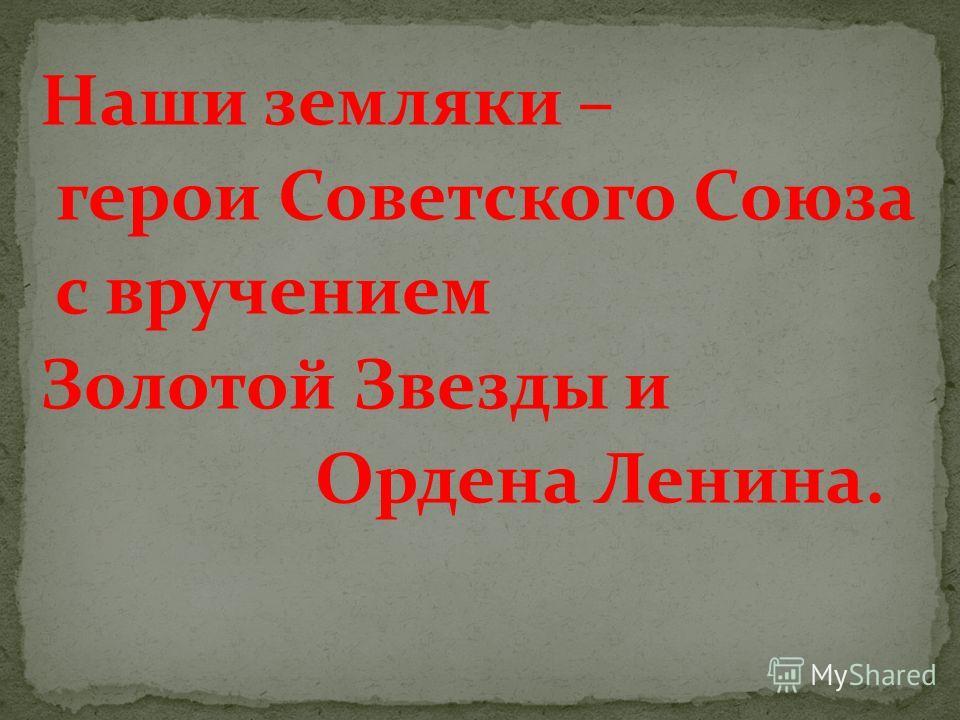 Наши земляки – герои Советского Союза с вручением Золотой Звезды и Ордена Ленина.