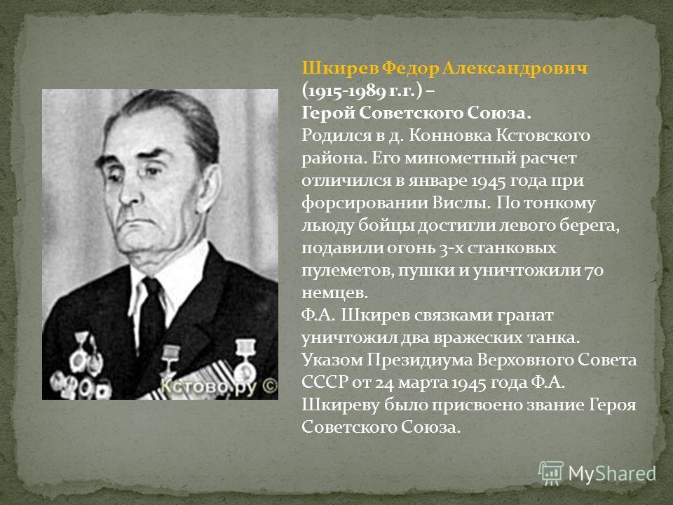 Шкирев Федор Александрович (1915-1989 г.г.) – Герой Советского Союза. Родился в д. Конновка Кстовского района. Его минометный расчет отличился в январе 1945 года при форсировании Вислы. По тонкому льюду бойцы достигли левого берега, подавили огонь 3-