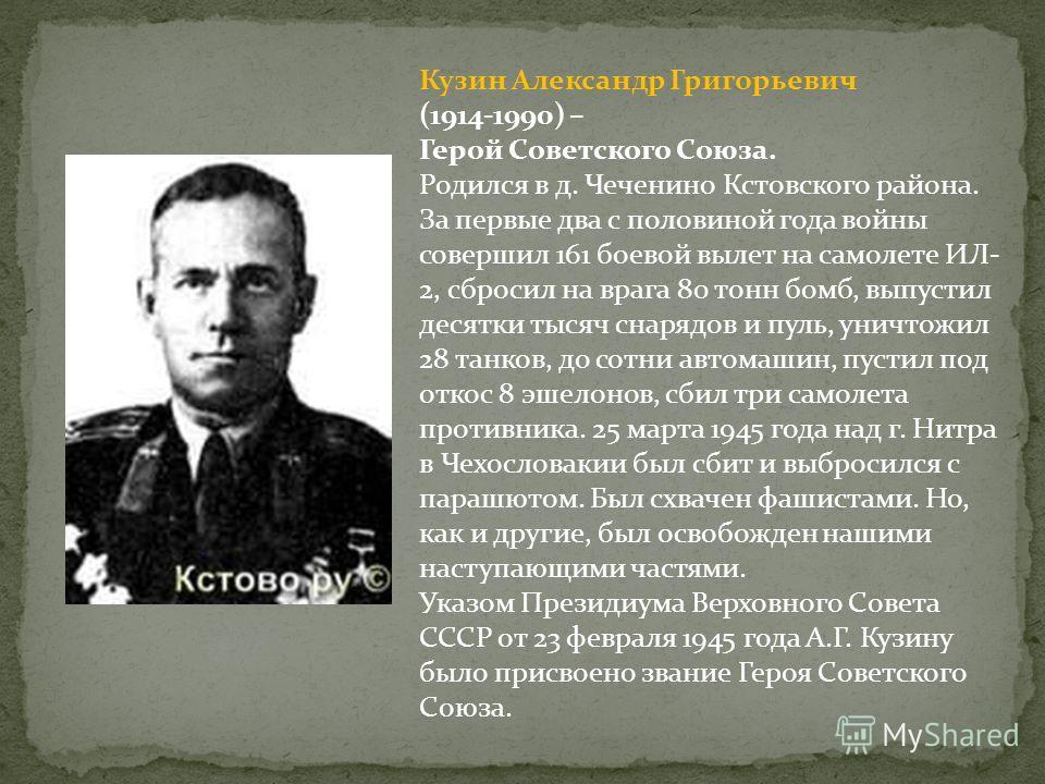 Кузин Александр Григорьевич (1914-1990) – Герой Советского Союза. Родился в д. Чеченино Кстовского района. За первые два с половиной года войны совершил 161 боевой вылет на самолете ИЛ- 2, сбросил на врага 80 тонн бомб, выпустил десятки тысяч снарядо