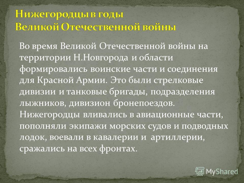 Во время Великой Отечественной войны на территории Н.Новгорода и области формировались воинские части и соединения для Красной Армии. Это были стрелковые дивизии и танковые бригады, подразделения лыжников, дивизион бронепоездов. Нижегородцы вливались