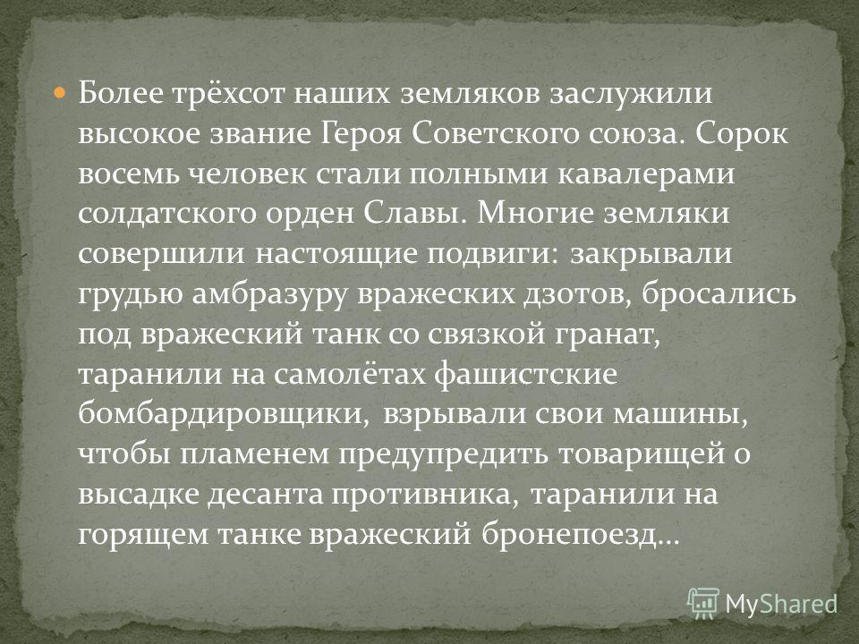Более трёхсот наших земляков заслужили высокое звание Героя Советского союза. Сорок восемь человек стали полными кавалерами солдатского орден Славы. Многие земляки совершили настоящие подвиги: закрывали грудью амбразуру вражеских дзотов, бросались по