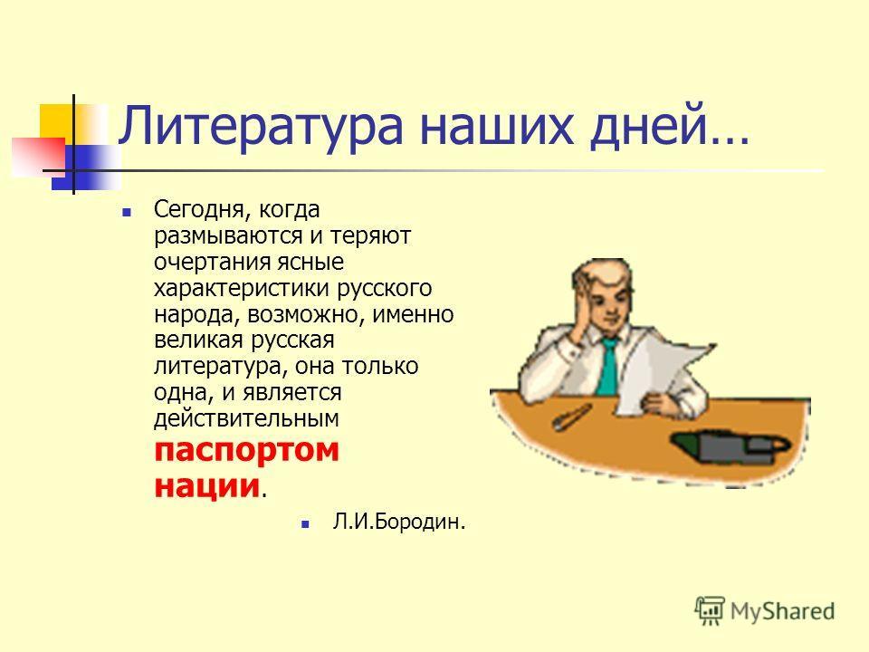 Литература наших дней… Сегодня, когда размываются и теряют очертания ясные характеристики русского народа, возможно, именно великая русская литература, она только одна, и является действительным паспортом нации. Л.И.Бородин.