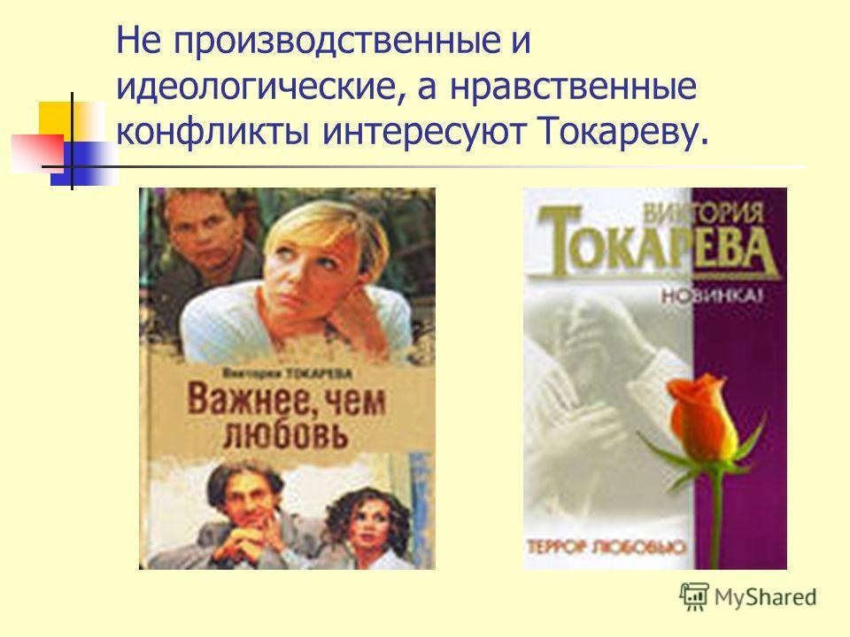Не производственные и идеологические, а нравственные конфликты интересуют Токареву.