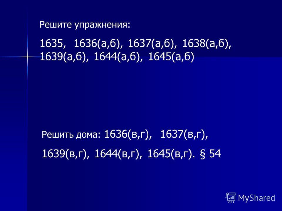 Решите упражнения: 1635, 1636(a,б), 1637(а,б), 1638(а,б), 1639(а,б), 1644(а,б), 1645(а,б) Решить дома: 1636(в,г), 1637(в,г), 1639(в,г), 1644(в,г), 1645(в,г). § 54