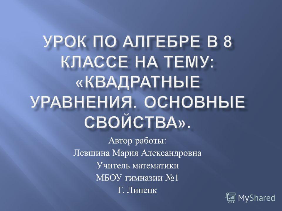 Автор работы : Левшина Мария Александровна Учитель математики МБОУ гимназии 1 Г. Липецк