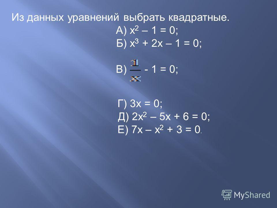 Из данных уравнений выбрать квадратные. А) х 2 – 1 = 0; Б) х 3 + 2 х – 1 = 0; В) - 1 = 0; Г) 3 х = 0; Д) 2 х 2 – 5 х + 6 = 0; Е) 7 х – х 2 + 3 = 0.